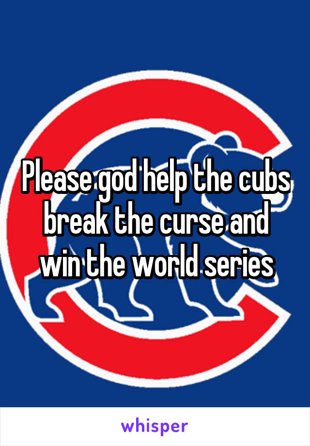 Please god help the cubs break the curse and win the world series