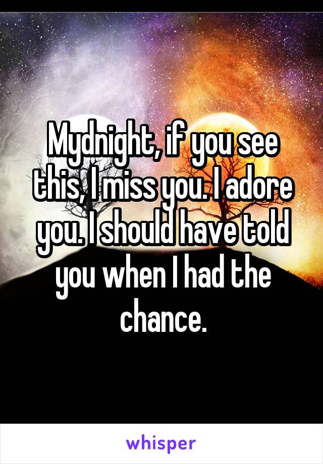 Mydnight, if you see this, I miss you. I adore you. I should have told you when I had the chance.