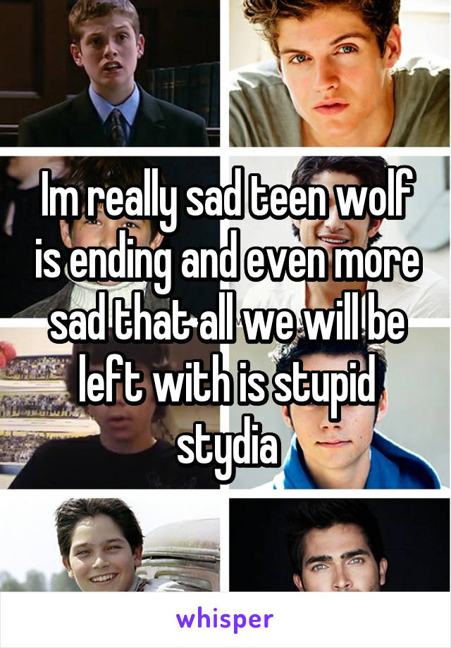 Im really sad teen wolf is ending and even more sad that all we will be left with is stupid stydia