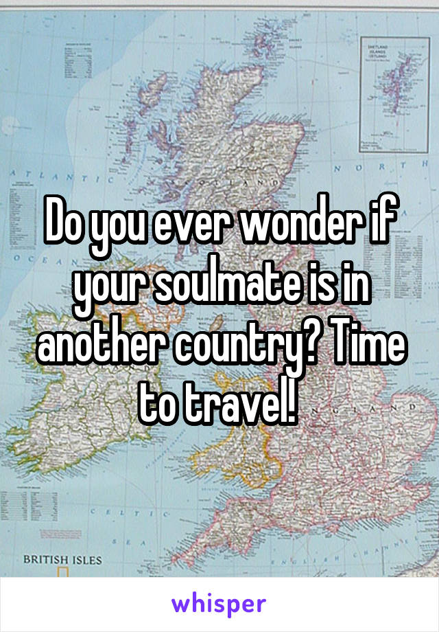 Do you ever wonder if your soulmate is in another country? Time to travel!
