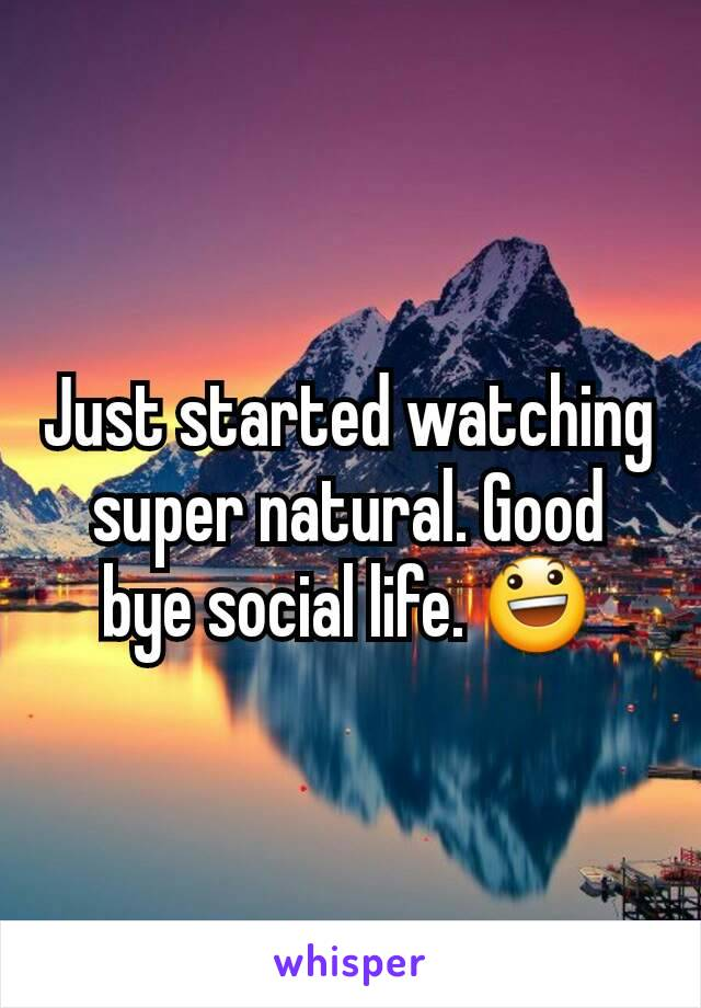 Just started watching super natural. Good bye social life. 😃