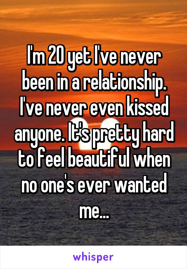 I'm 20 yet I've never been in a relationship. I've never even kissed anyone. It's pretty hard to feel beautiful when no one's ever wanted me...