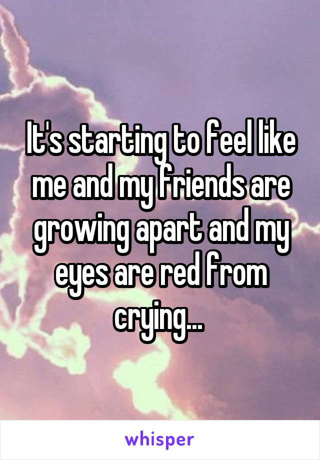It's starting to feel like me and my friends are growing apart and my eyes are red from crying...