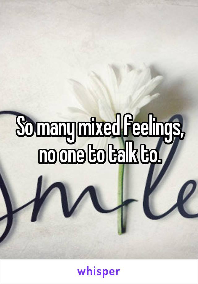 So many mixed feelings, no one to talk to.