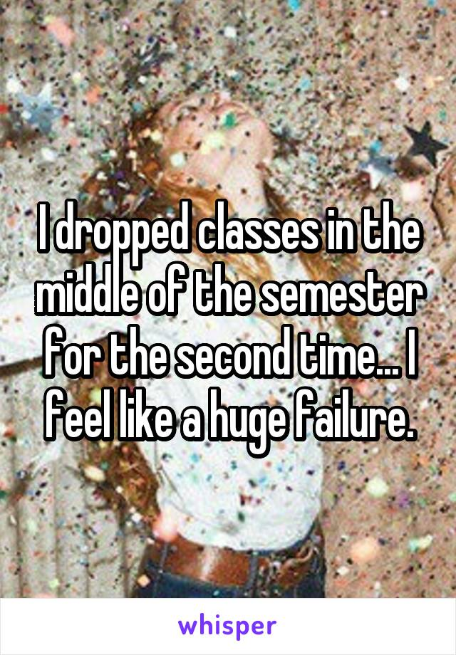 I dropped classes in the middle of the semester for the second time... I feel like a huge failure.
