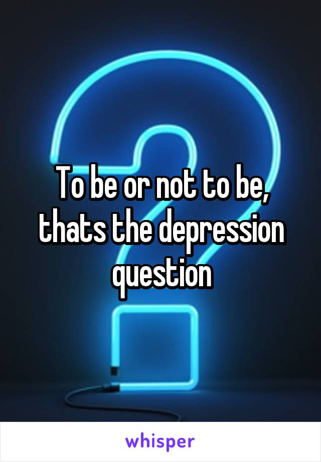 To be or not to be, thats the depression question