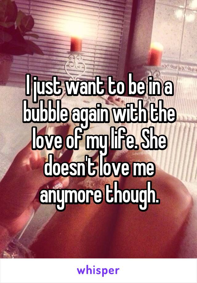 I just want to be in a bubble again with the love of my life. She doesn't love me anymore though.