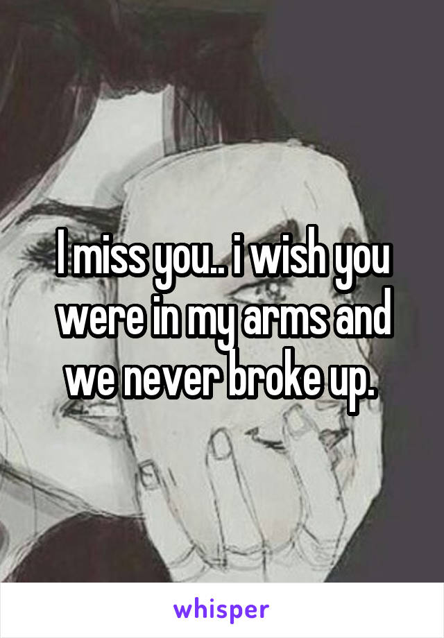 I miss you.. i wish you were in my arms and we never broke up.