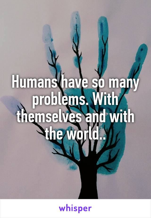 Humans have so many problems. With themselves and with the world..