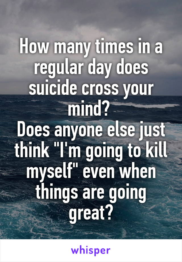 """How many times in a regular day does suicide cross your mind?  Does anyone else just think """"I'm going to kill myself"""" even when things are going great?"""