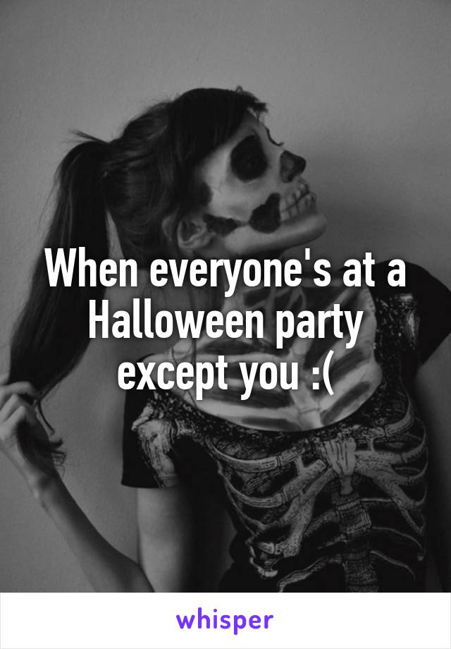 When everyone's at a Halloween party except you :(