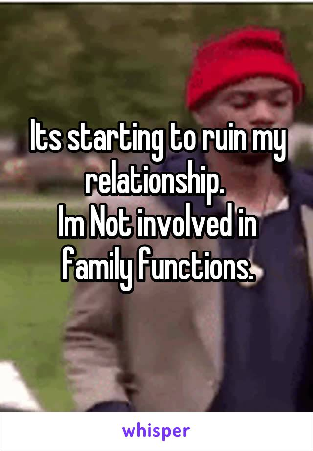 Its starting to ruin my relationship.  Im Not involved in family functions.