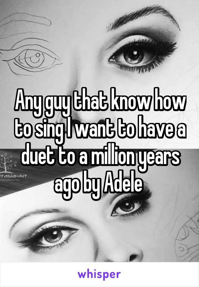 Any guy that know how to sing I want to have a duet to a million years ago by Adele
