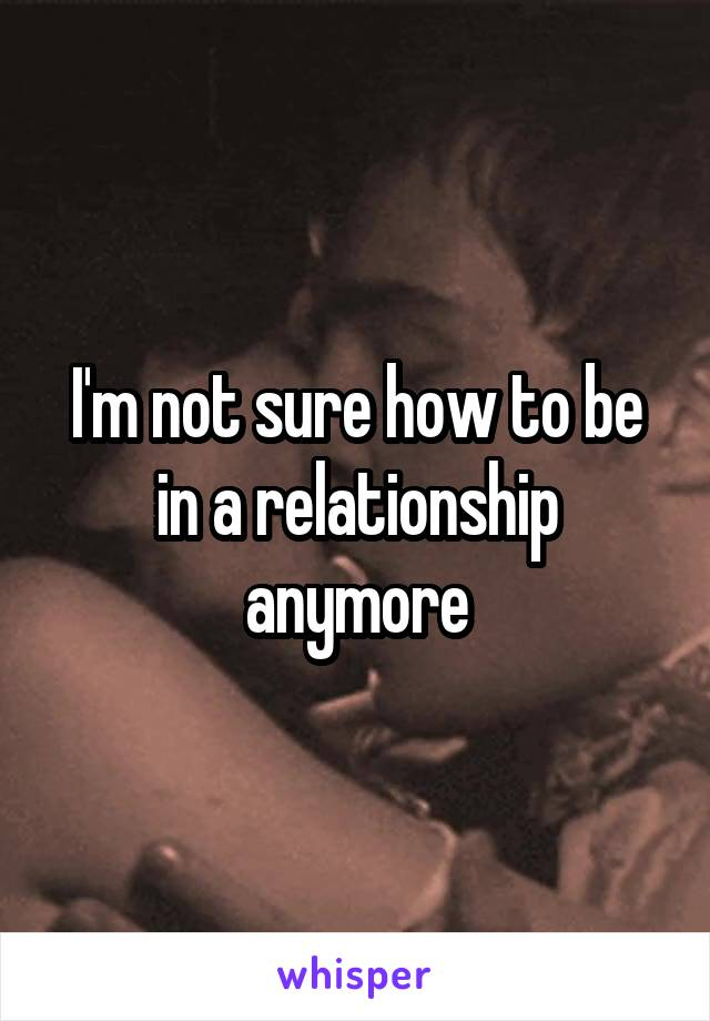 I'm not sure how to be in a relationship anymore