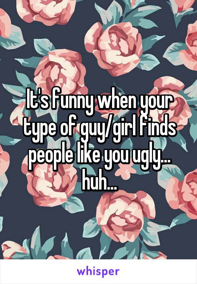 It's funny when your type of guy/girl finds people like you ugly... huh...