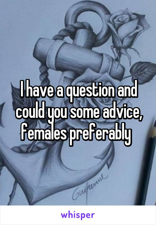 I have a question and could you some advice, females preferably