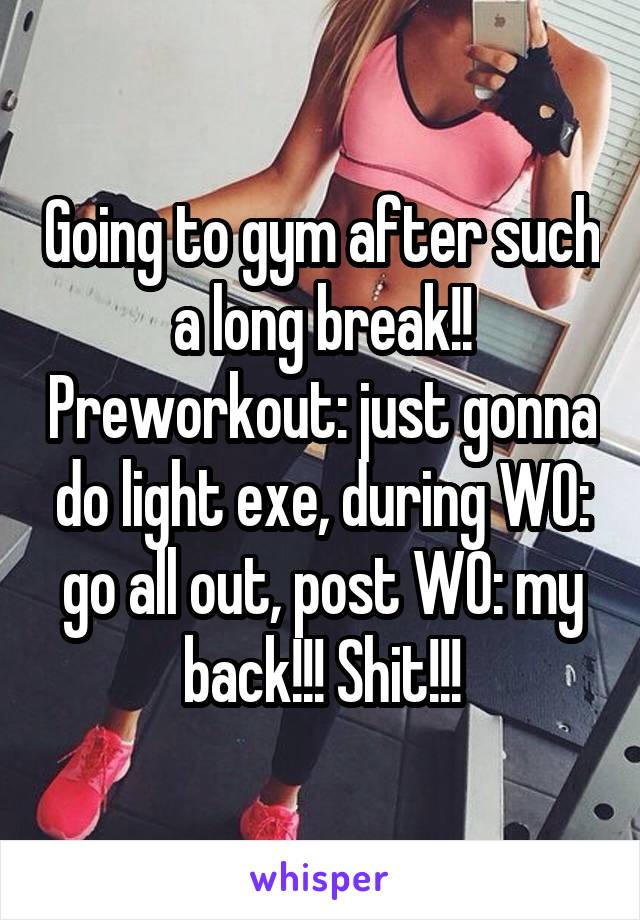 Going to gym after such a long break!! Preworkout: just gonna do light exe, during WO: go all out, post WO: my back!!! Shit!!!