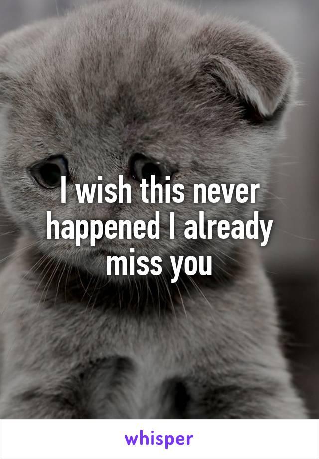 I wish this never happened I already miss you