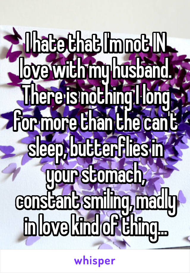 I hate that I'm not IN love with my husband. There is nothing I long for more than the can't sleep, butterflies in your stomach, constant smiling, madly in love kind of thing...