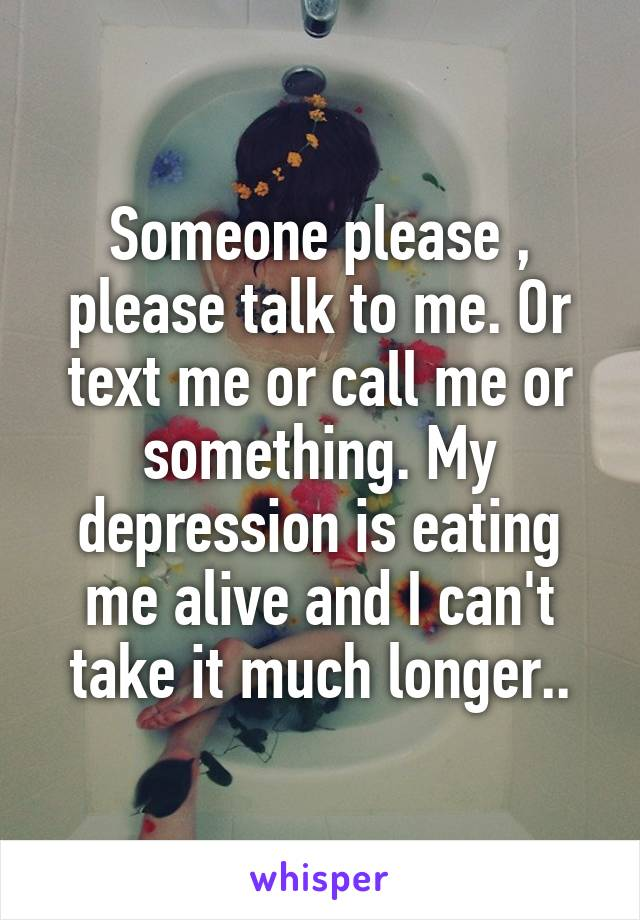 Someone please , please talk to me. Or text me or call me or something. My depression is eating me alive and I can't take it much longer..