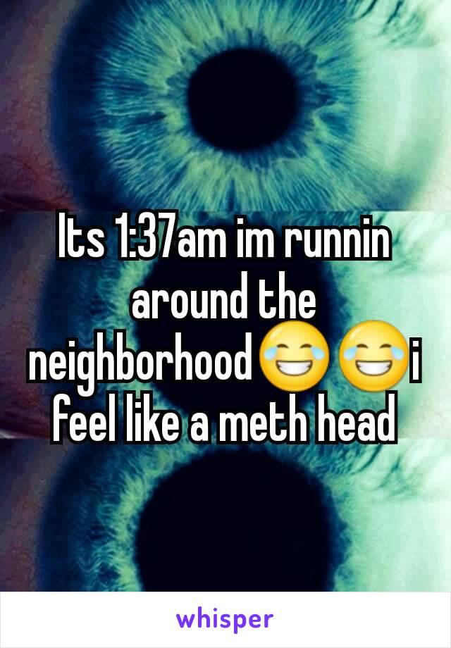 Its 1:37am im runnin around the neighborhood😂😂i feel like a meth head