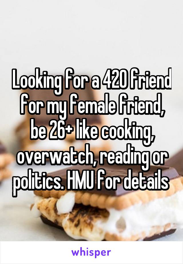 Looking for a 420 friend for my female friend, be 26+ like cooking, overwatch, reading or politics. HMU for details