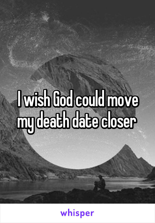 I wish God could move my death date closer