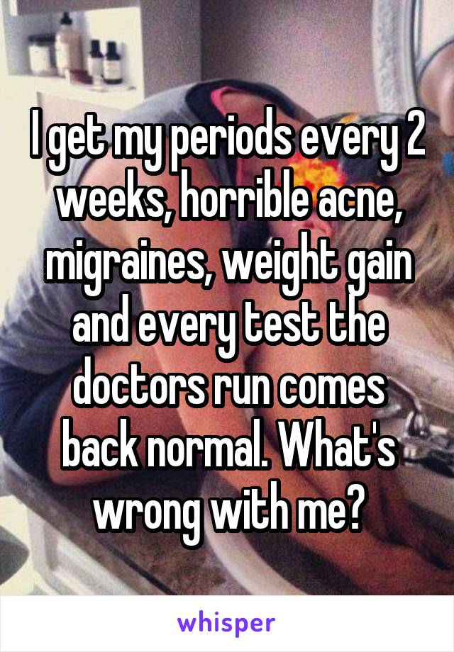 I get my periods every 2 weeks, horrible acne, migraines, weight gain and every test the doctors run comes back normal. What's wrong with me?