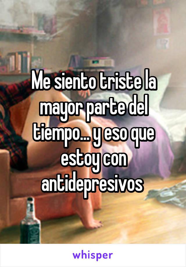 Me siento triste la mayor parte del tiempo... y eso que estoy con antidepresivos