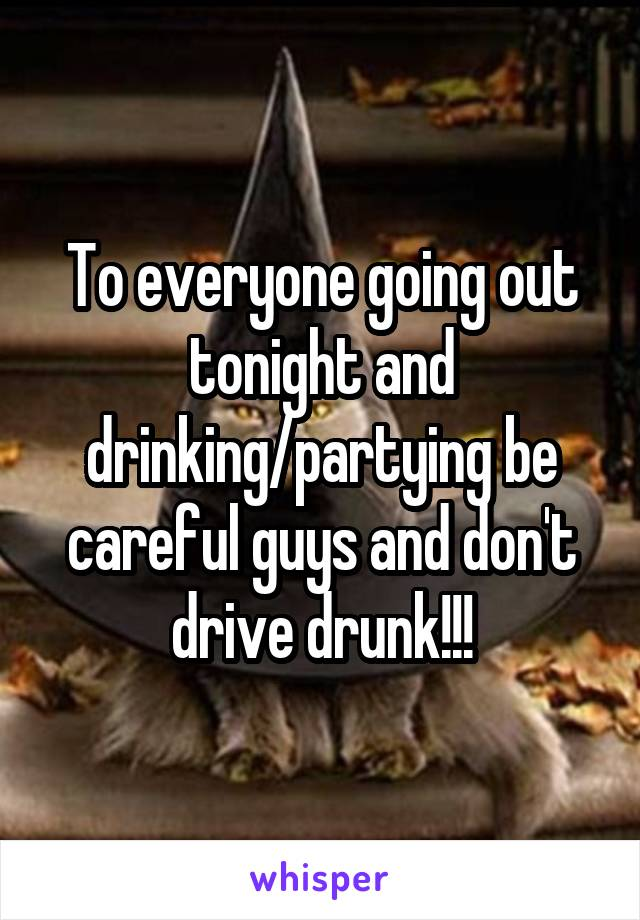 To everyone going out tonight and drinking/partying be careful guys and don't drive drunk!!!