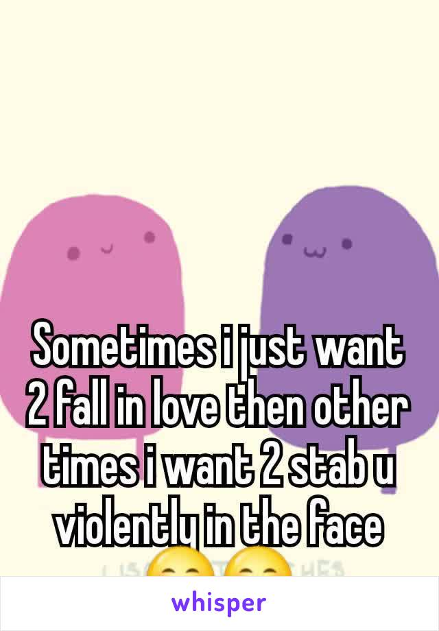 Sometimes i just want 2 fall in love then other times i want 2 stab u violently in the face 😊😊