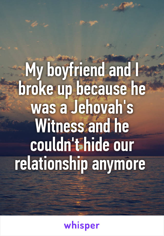My boyfriend and I broke up because he was a Jehovah's Witness and he couldn't hide our relationship anymore
