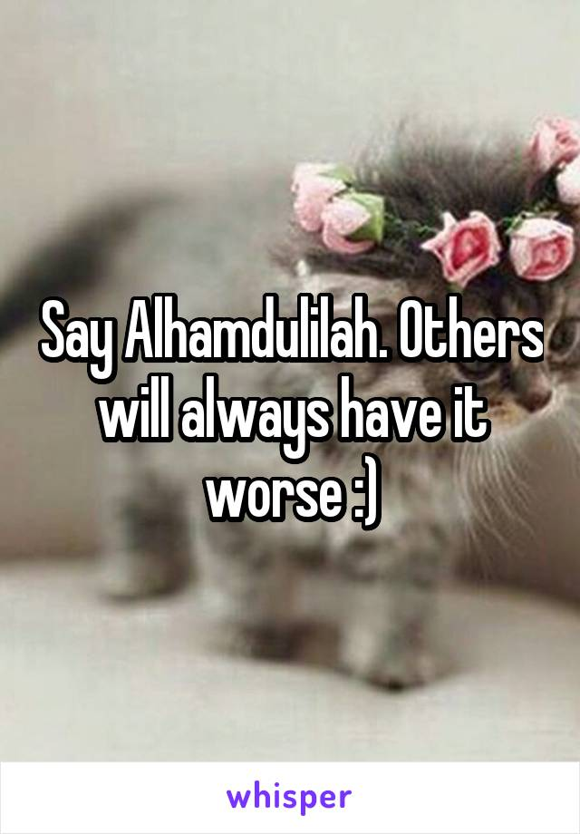 Say Alhamdulilah. Others will always have it worse :)