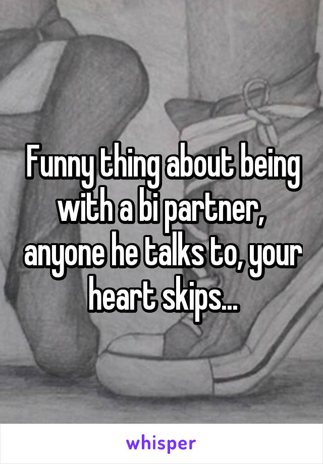 Funny thing about being with a bi partner,  anyone he talks to, your heart skips...