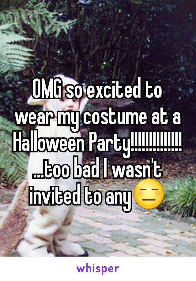 OMG so excited to wear my costume at a Halloween Party!!!!!!!!!!!!!! ...too bad I wasn't invited to any😑