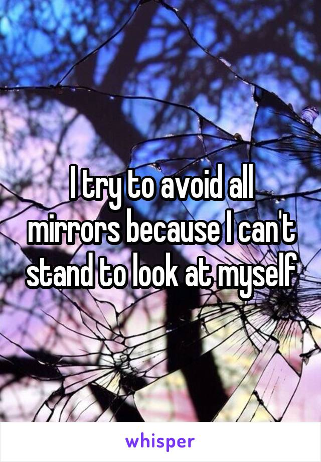 I try to avoid all mirrors because I can't stand to look at myself