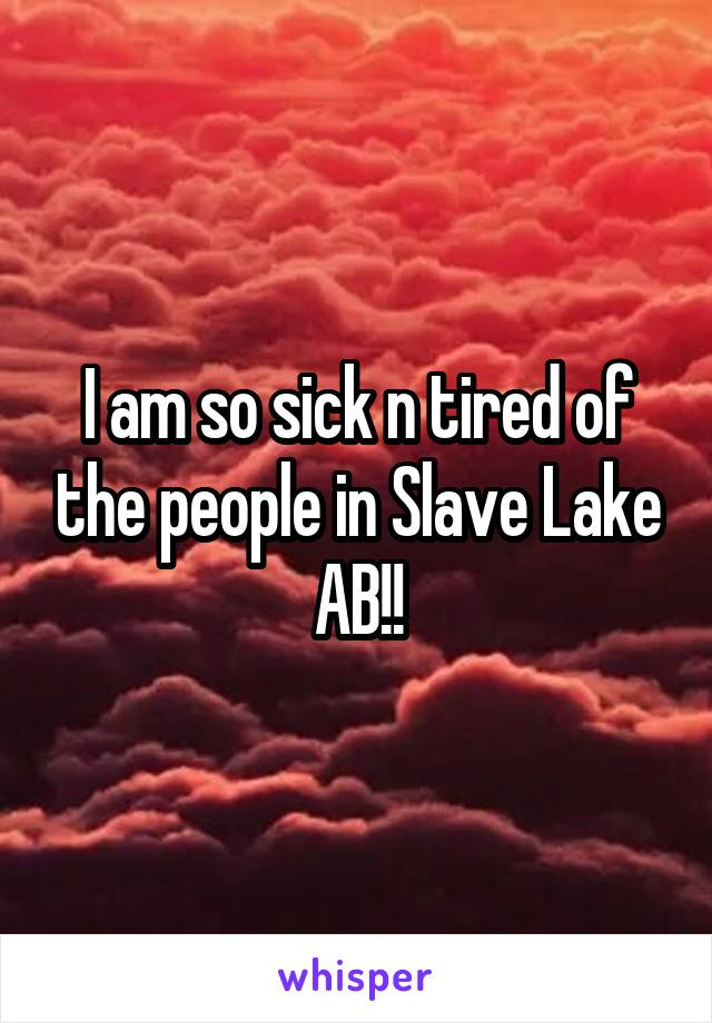 I am so sick n tired of the people in Slave Lake AB!!