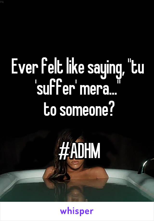 "Ever felt like saying, ""tu 'suffer' mera...""  to someone?   #ADHM"