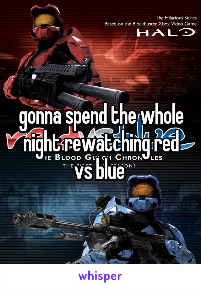 gonna spend the whole night rewatching red vs blue