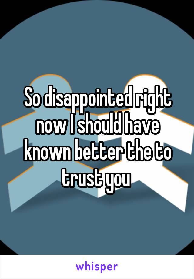 So disappointed right now I should have known better the to trust you