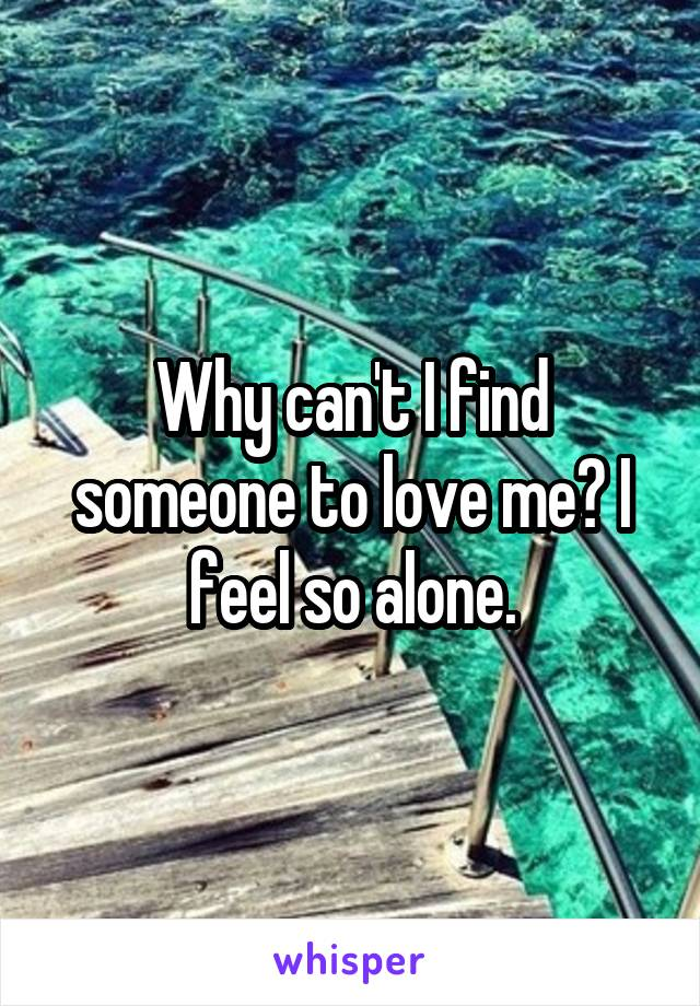 Why can't I find someone to love me? I feel so alone.
