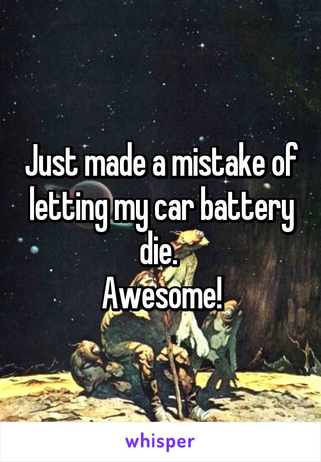 Just made a mistake of letting my car battery die.  Awesome!