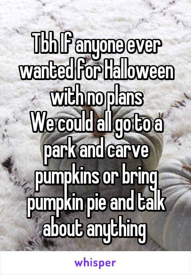 Tbh If anyone ever wanted for Halloween with no plans We could all go to a park and carve pumpkins or bring pumpkin pie and talk about anything