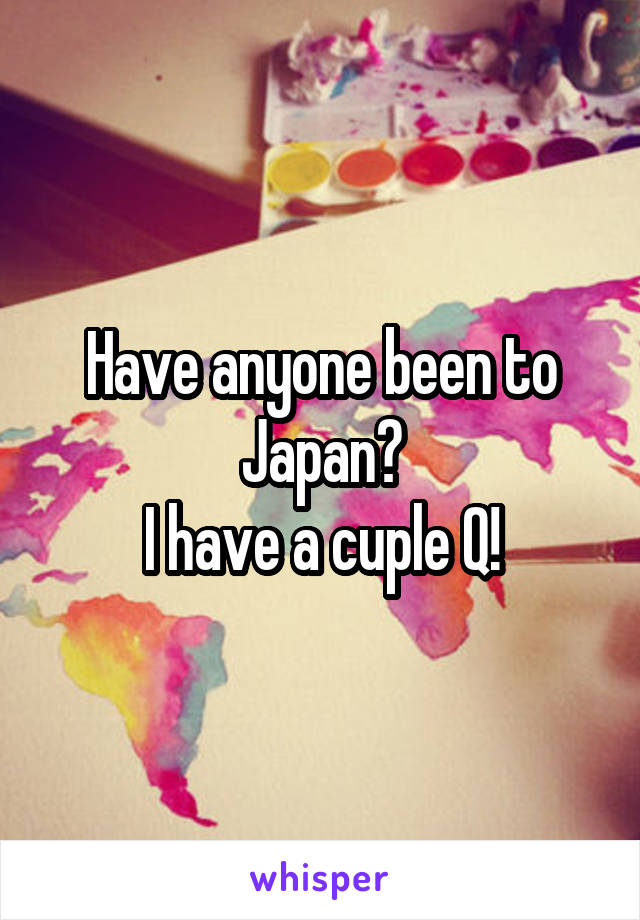 Have anyone been to Japan? I have a cuple Q!