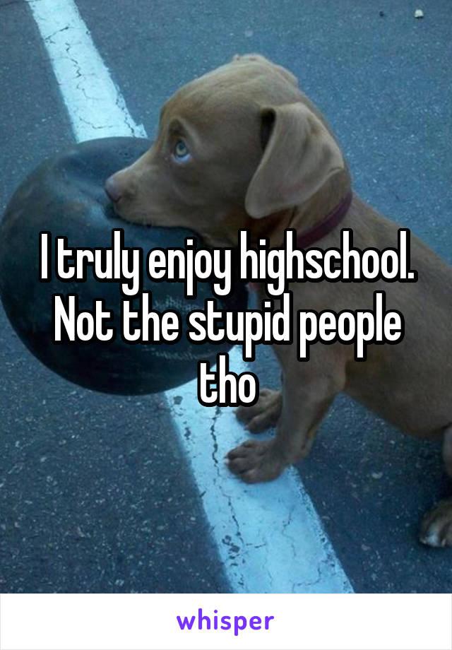 I truly enjoy highschool. Not the stupid people tho