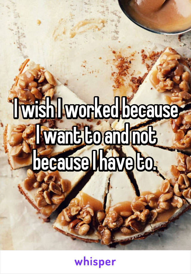 I wish I worked because I want to and not because I have to.