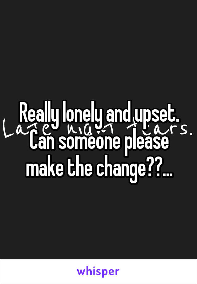 Really lonely and upset. Can someone please make the change??...