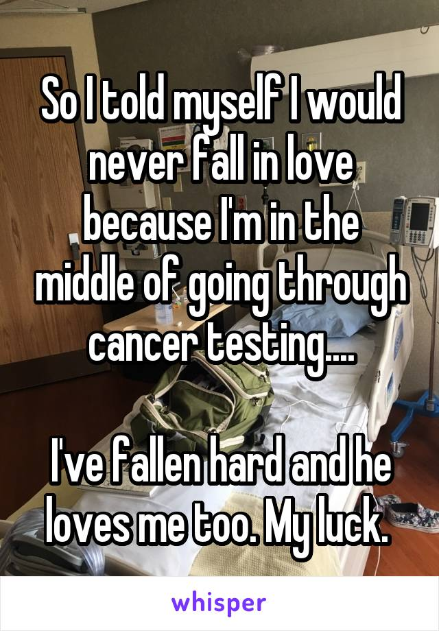 So I told myself I would never fall in love because I'm in the middle of going through cancer testing....  I've fallen hard and he loves me too. My luck.