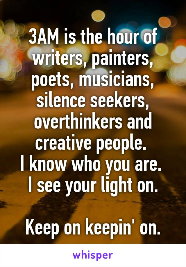 3AM is the hour of writers, painters, poets, musicians, silence seekers, overthinkers and creative people.  I know who you are.  I see your light on.  Keep on keepin' on.