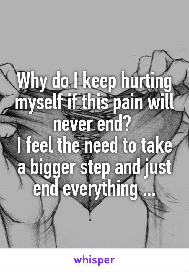 Why do I keep hurting myself if this pain will never end?  I feel the need to take a bigger step and just end everything ...